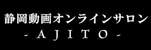 静岡動画オンラインサロンAJITO